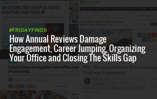 How Annual Reviews Damage Engagement, Career Jumping, Organizing Your Office and Closing The Skills Gap #FridayFinds