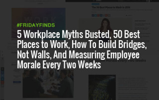 5 Workplace Myths Busted, 50 Best Places to Work, How To Build Bridges, Not Walls, And Measuring Employee Morale Every Two Weeks #FridayFinds