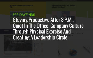 Staying Productive After 3 P.M., Quiet In The Office, Company Culture Through Physical Exercise And Creating A Leadership Circle #FridayFinds