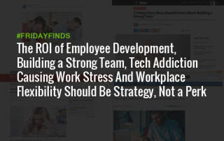 The ROI of Employee Development, Building a Strong Team, Tech Addiction Causing Work Stress And Workplace Flexibility Should Be Strategy, Not a Perk #FridayFinds