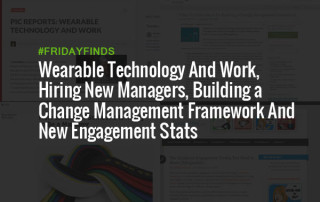 Wearable Technology And Work, Hiring New Managers, Building a Change Management Framework And New Engagement Stats #FridayFinds