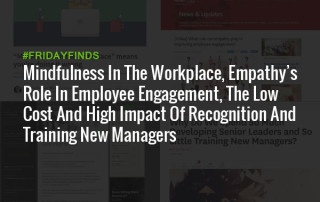 Mindfulness In The Workplace, Empathy's Role In Employee Engagement, The Low Cost And High Impact Of Recognition And Training New Managers #FridayFinds