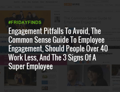 Engagement Pitfalls To Avoid, The Common Sense Guide To Employee Engagement, Should People Over 40 Work Less, And The 3 Signs Of A Super Employee #FridayFinds