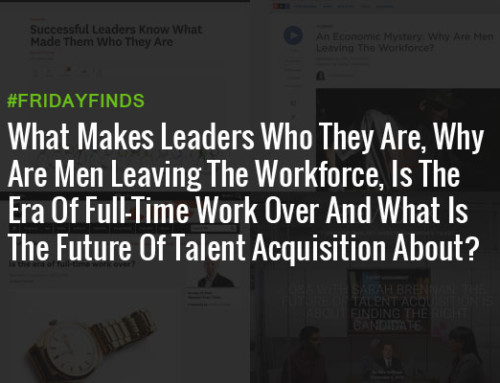 是什么让领导他们是谁,为什么男人离开的员工队伍,是全职工作过的时代,什么是人才获取未来公司?#FridayFinds